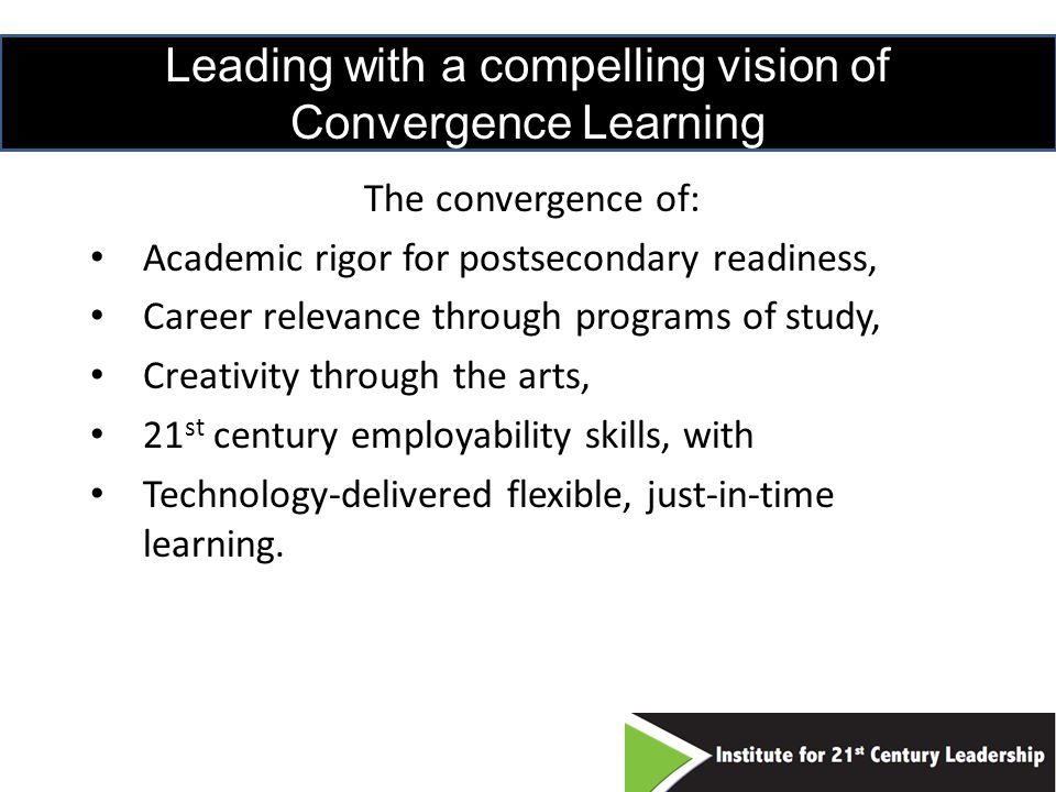 Leading with a compelling vision of Convergence Learning The convergence of: Academic rigor for postsecondary readiness, Career relevance through programs of study, Creativity through the arts, 21 st century employability skills, with Technology-delivered flexible, just-in-time learning.