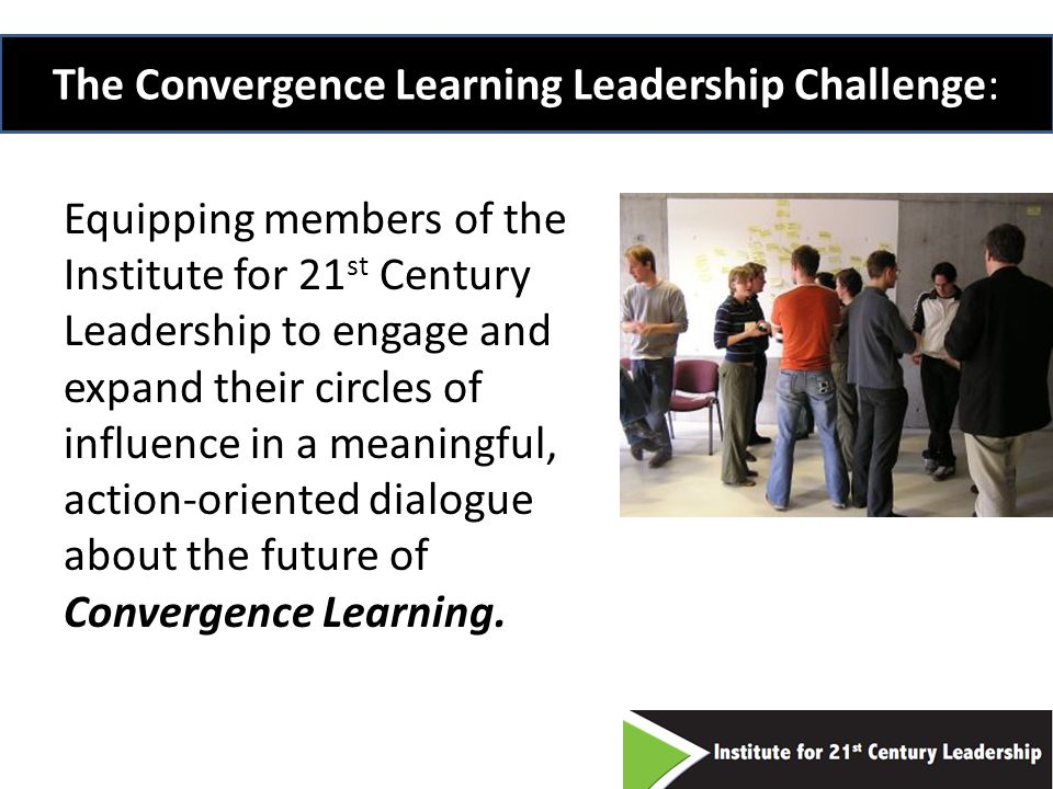 The Convergence Learning Leadership Challenge: Equipping members of the Institute for 21 st Century Leadership to engage and expand their circles of influence in a meaningful, action-oriented dialogue about the future of Convergence Learning.