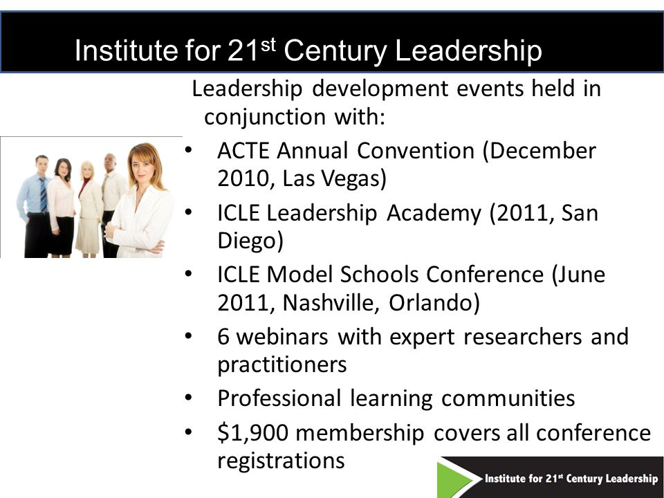 Institute for 21 st Century Leadership Leadership development events held in conjunction with: ACTE Annual Convention (December 2010, Las Vegas) ICLE Leadership Academy (2011, San Diego) ICLE Model Schools Conference (June 2011, Nashville, Orlando) 6 webinars with expert researchers and practitioners Professional learning communities $1,900 membership covers all conference registrations 21
