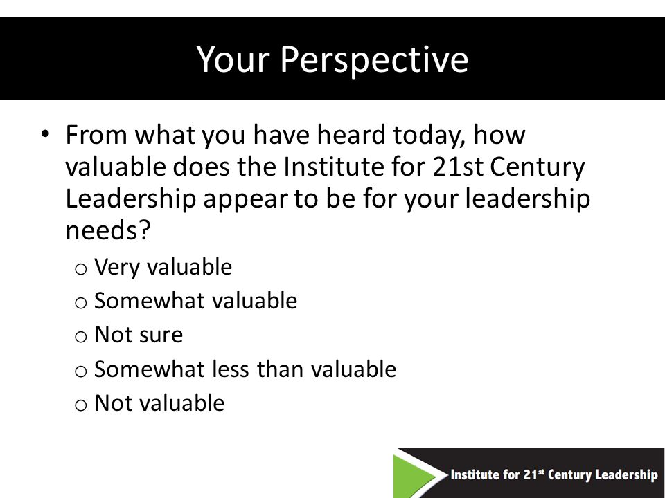 Your Perspective From what you have heard today, how valuable does the Institute for 21st Century Leadership appear to be for your leadership needs.