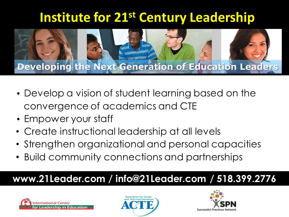 Institute for 21 st Century Leadership Develop a vision of student learning based on the convergence of academics and CTE Empower your staff Create instructional leadership at all levels Strengthen organizational and personal capacities Build community connections and partnerships   / /