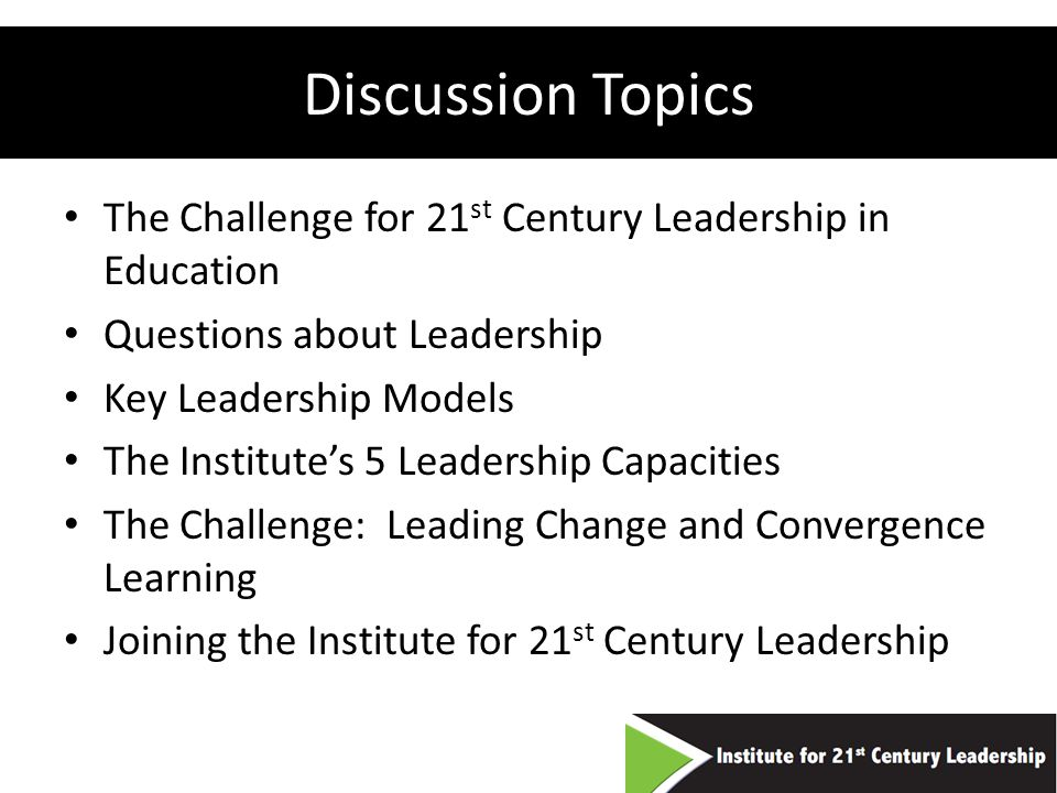 Discussion Topics The Challenge for 21 st Century Leadership in Education Questions about Leadership Key Leadership Models The Institutes 5 Leadership Capacities The Challenge: Leading Change and Convergence Learning Joining the Institute for 21 st Century Leadership