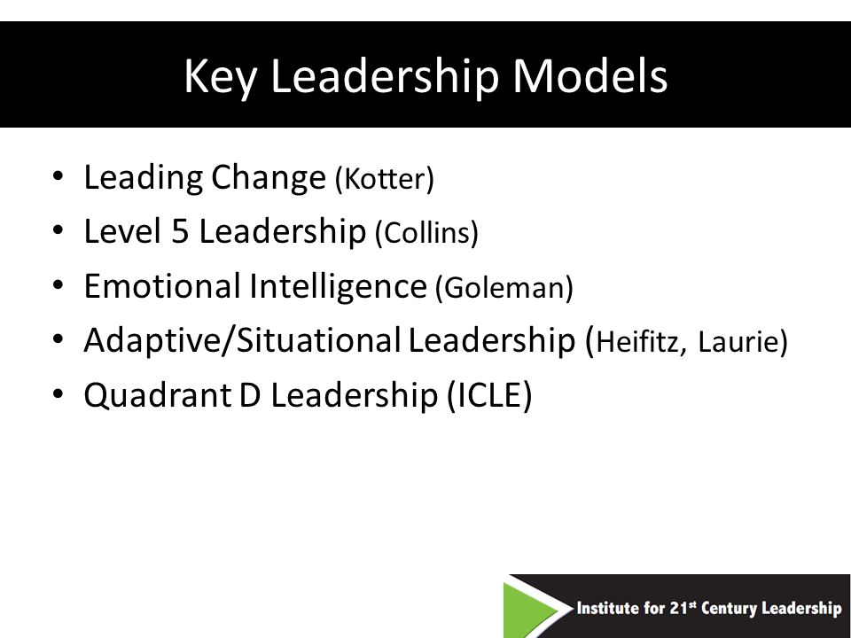 Key Leadership Models Leading Change (Kotter) Level 5 Leadership (Collins) Emotional Intelligence (Goleman) Adaptive/Situational Leadership ( Heifitz, Laurie) Quadrant D Leadership (ICLE)