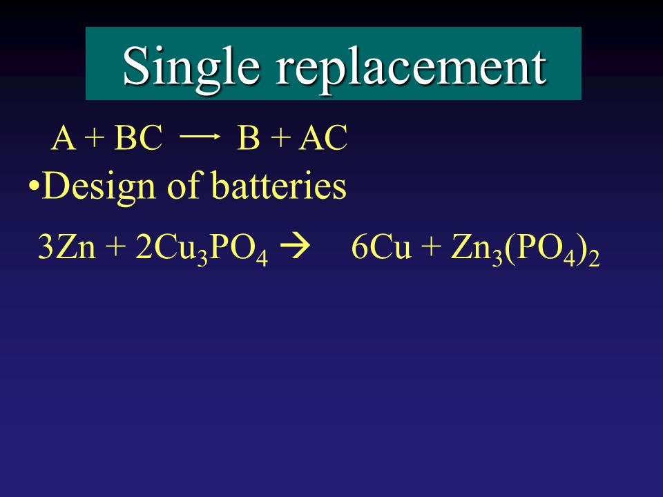 Single replacement Design of batteries A + BC B + AC 3Zn + 2Cu 3 PO 4 6Cu + Zn 3 (PO 4 ) 2