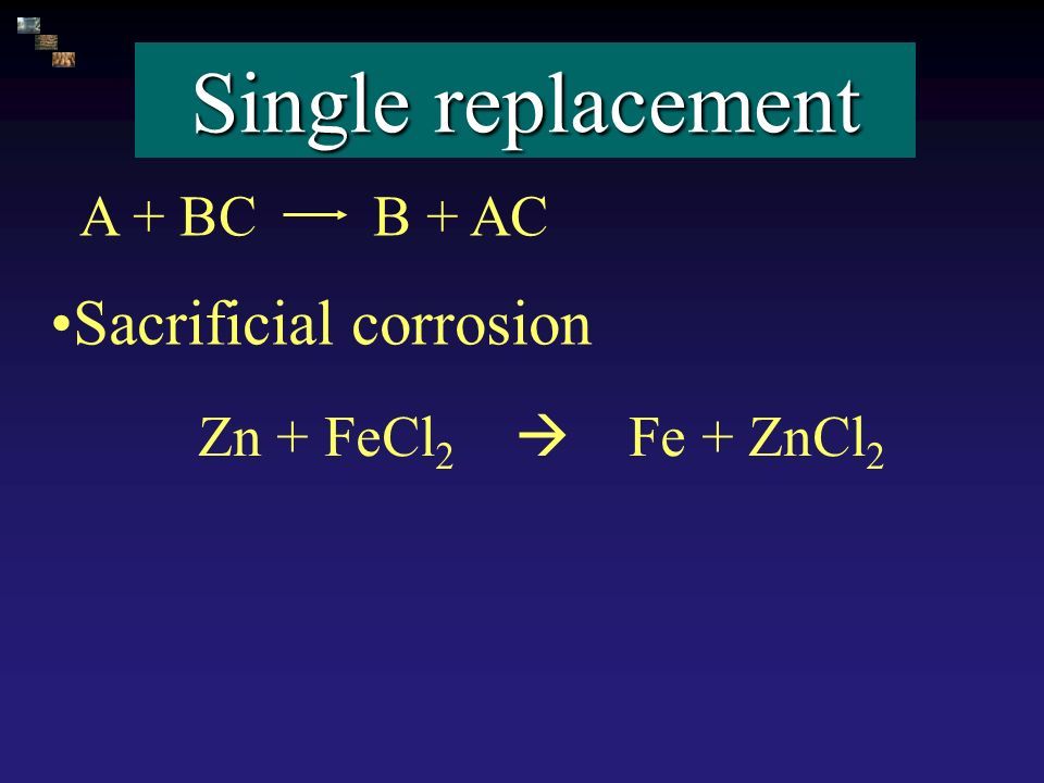 Single replacement A + BC B + AC Zn + FeCl 2 Fe + ZnCl 2 Sacrificial corrosion