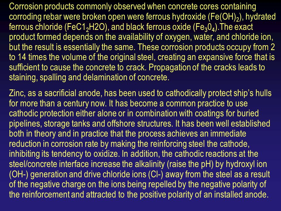 Corrosion products commonly observed when concrete cores containing corroding rebar were broken open were ferrous hydroxide (Fe(OH) 2 ), hydrated ferrous chloride (FeC1 2 H2O), and black ferrous oxide (Fe ).The exact product formed depends on the availability of oxygen, water, and chloride ion, but the result is essentially the same.