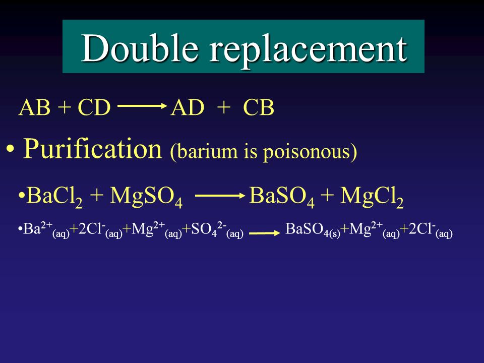 Double replacement Purification (barium is poisonous) BaCl 2 + MgSO 4 BaSO 4 + MgCl 2 Ba 2+ (aq) +2Cl - (aq) +Mg 2+ (aq) +SO 4 2- (aq) BaSO 4(s) +Mg 2+ (aq) +2Cl - (aq) AB + CD AD + CB