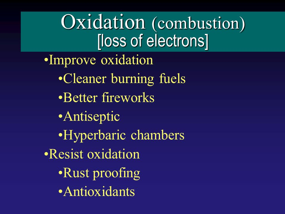 Oxidation (combustion) [loss of electrons] Improve oxidation Cleaner burning fuels Better fireworks Antiseptic Hyperbaric chambers Resist oxidation Rust proofing Antioxidants