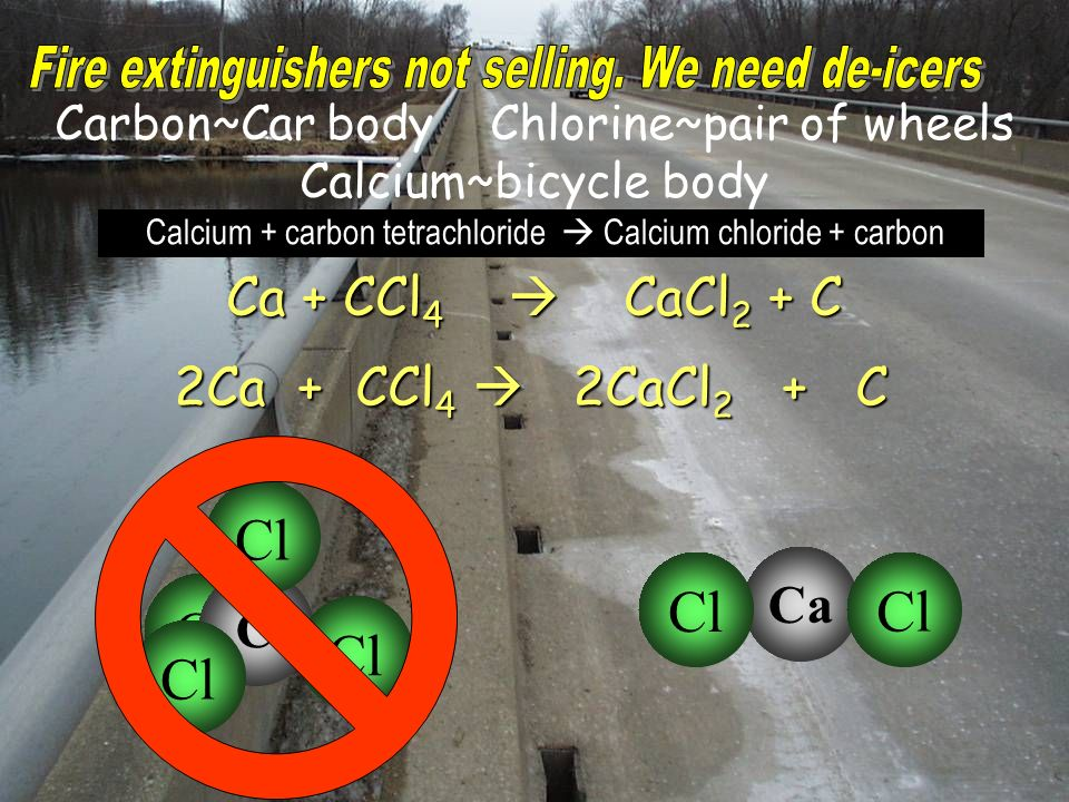 Carbon~Car body Chlorine~pair of wheels Calcium~bicycle body Ca + CCl 4 CaCl 2 + C 2Ca + CCl 4 2CaCl 2 + C Calcium + carbon tetrachloride Calcium chloride + carbon Cl C Ca Cl