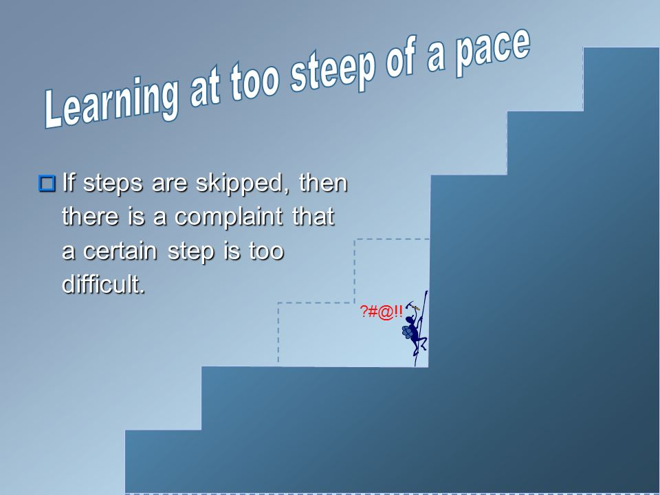 If steps are skipped, then there is a complaint that a certain step is too difficult.