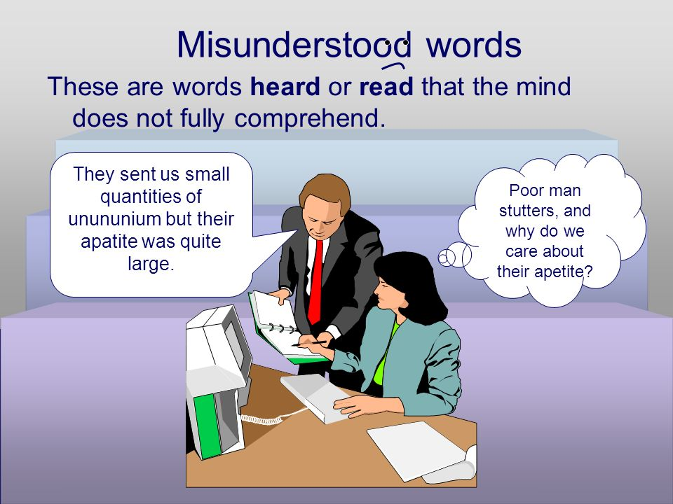 Misunderstood words These are words heard or read that the mind does not fully comprehend.