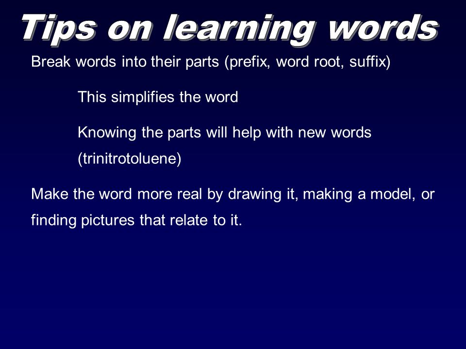 Break words into their parts (prefix, word root, suffix) This simplifies the word Knowing the parts will help with new words (trinitrotoluene) Make the word more real by drawing it, making a model, or finding pictures that relate to it.