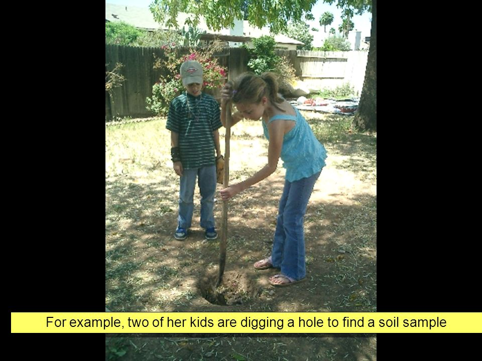For example, two of her kids are digging a hole to find a soil sample