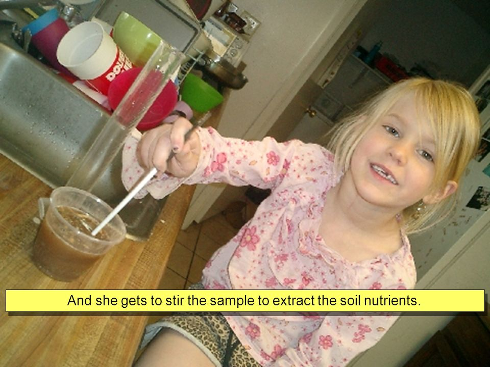 And she gets to stir the sample to extract the soil nutrients.