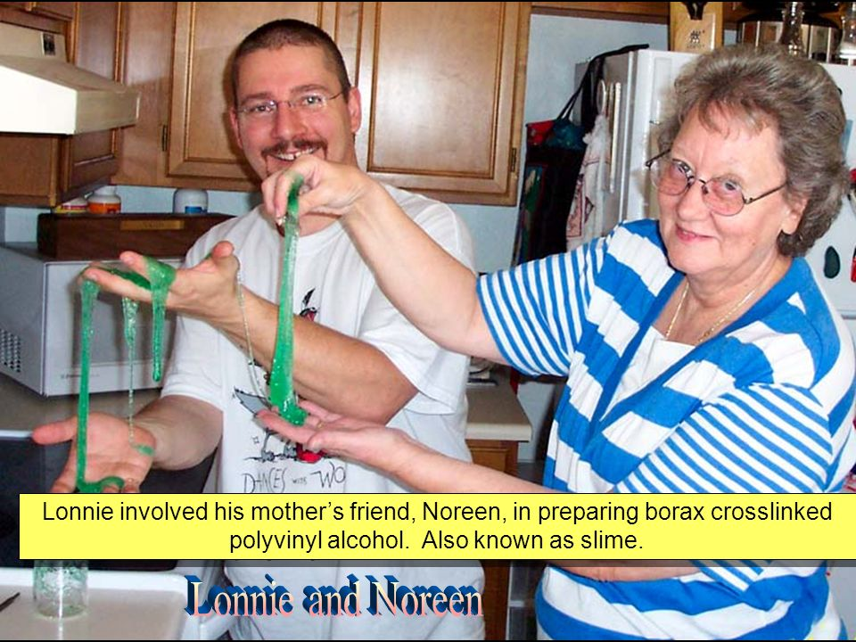 Lonnie involved his mothers friend, Noreen, in preparing borax crosslinked polyvinyl alcohol.
