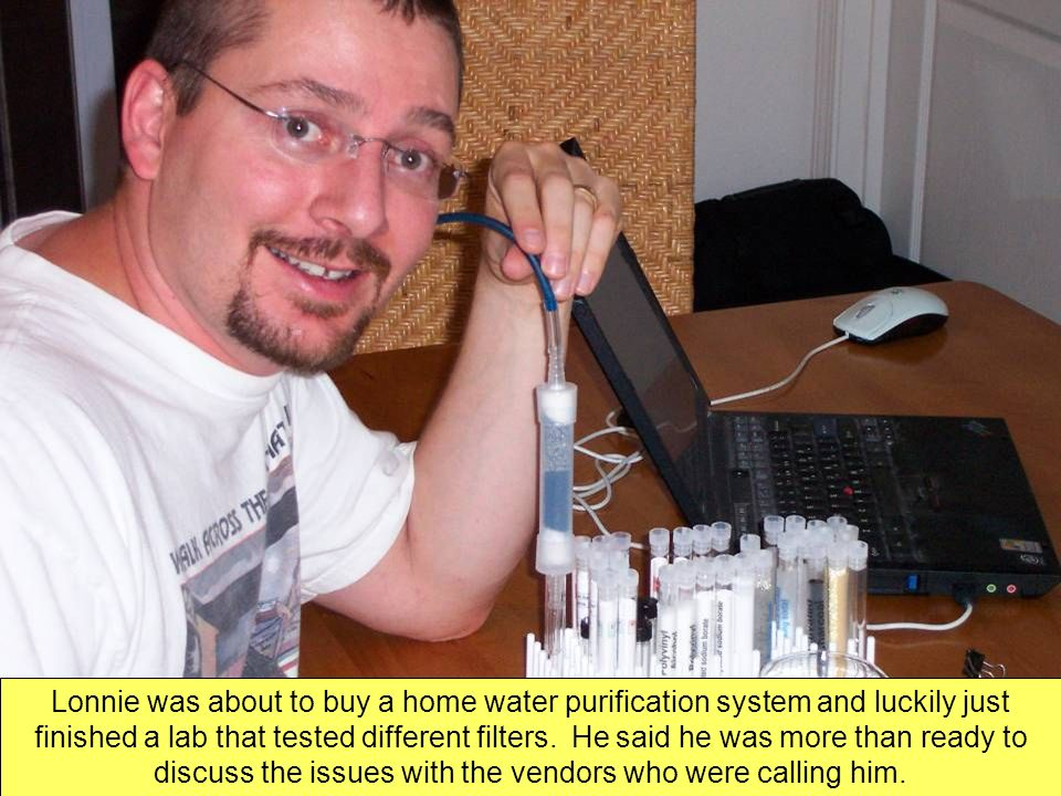 Lonnie was about to buy a home water purification system and luckily just finished a lab that tested different filters.