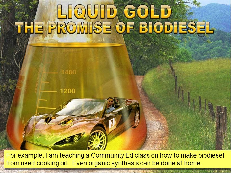 For example, I am teaching a Community Ed class on how to make biodiesel from used cooking oil.