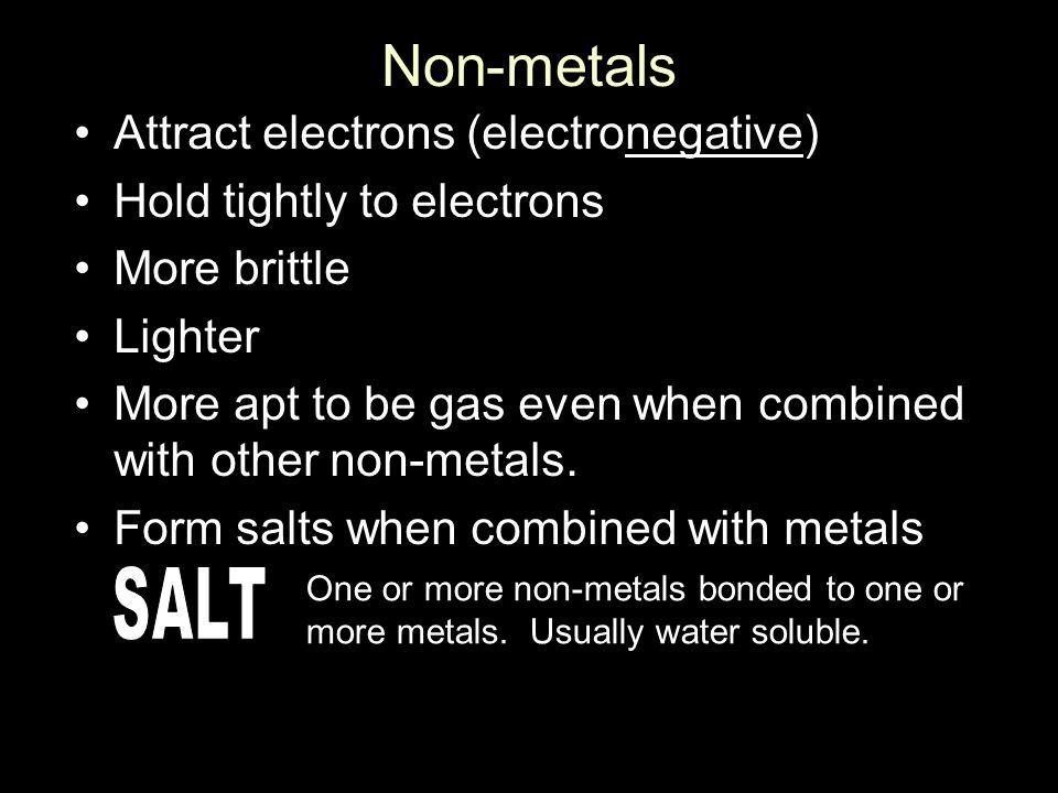 Non-metals Attract electrons (electronegative) Hold tightly to electrons More brittle Lighter More apt to be gas even when combined with other non-metals.