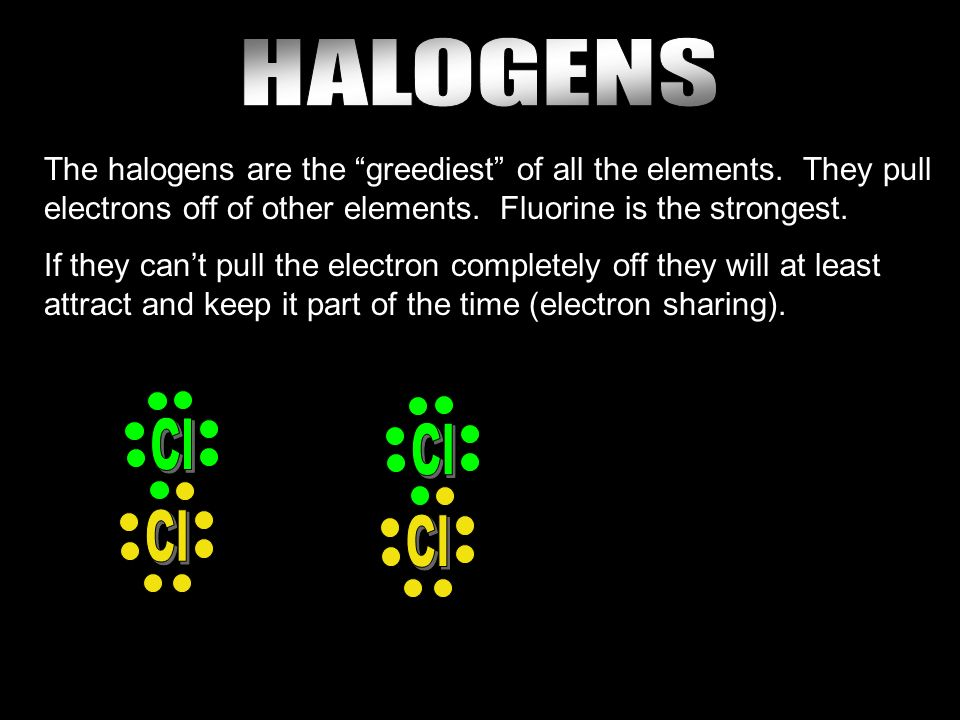 The halogens are the greediest of all the elements.