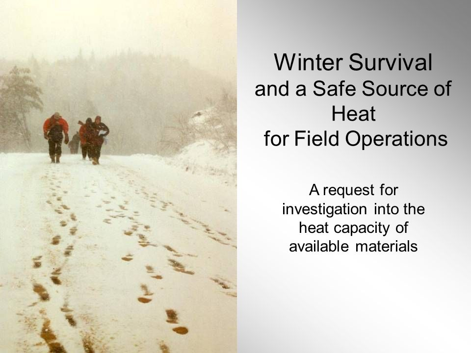 Winter Survival and a Safe Source of Heat for Field Operations A request for investigation into the heat capacity of available materials
