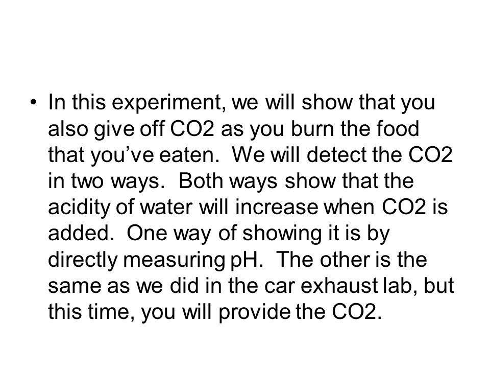 In this experiment, we will show that you also give off CO2 as you burn the food that youve eaten.
