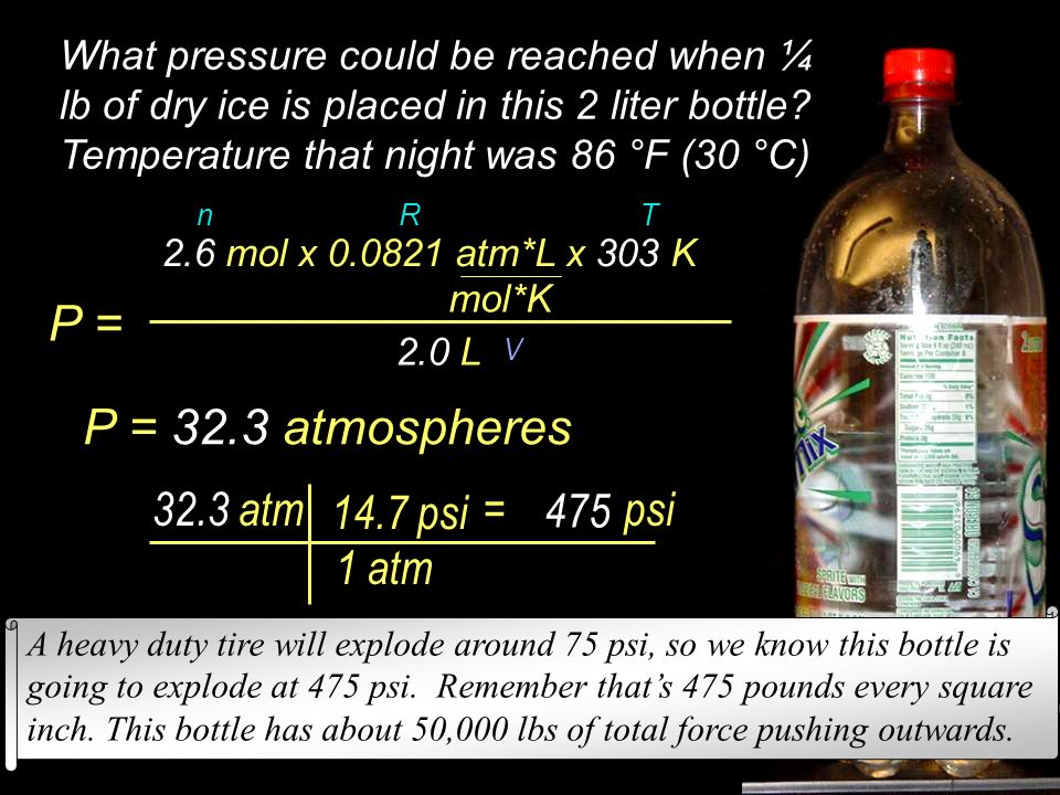 Facts: 2 Liter bottle ¼ lb = 454 g ÷ 4 = 114g PV = nRT or P = nRT What pressure could be reached when ¼ lb of dry ice is placed in this 2 liter bottle.