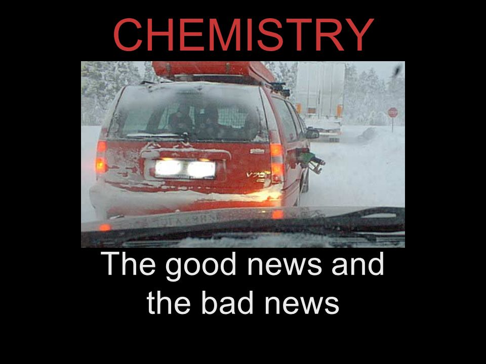 CHEMISTRY The good news and the bad news