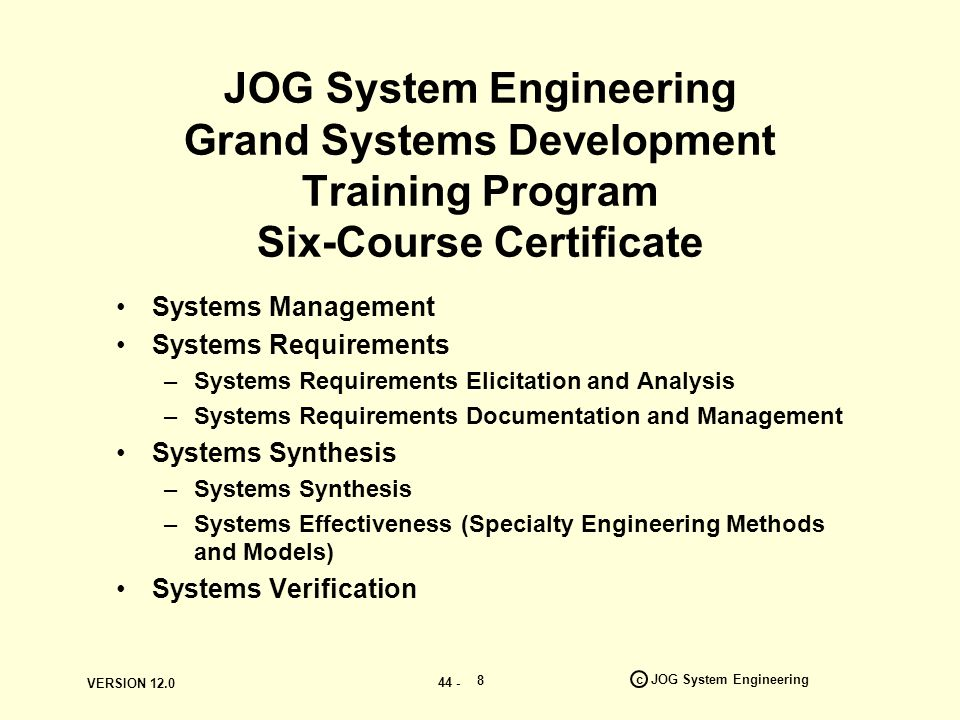 VERSION c JOG System Engineering 8 JOG System Engineering Grand Systems Development Training Program Six-Course Certificate Systems Management Systems Requirements –Systems Requirements Elicitation and Analysis –Systems Requirements Documentation and Management Systems Synthesis –Systems Synthesis –Systems Effectiveness (Specialty Engineering Methods and Models) Systems Verification