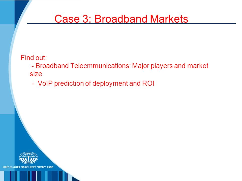 Case 3: Broadband Markets Find out: - Broadband Telecmmunications: Major players and market size - VoIP prediction of deployment and ROI