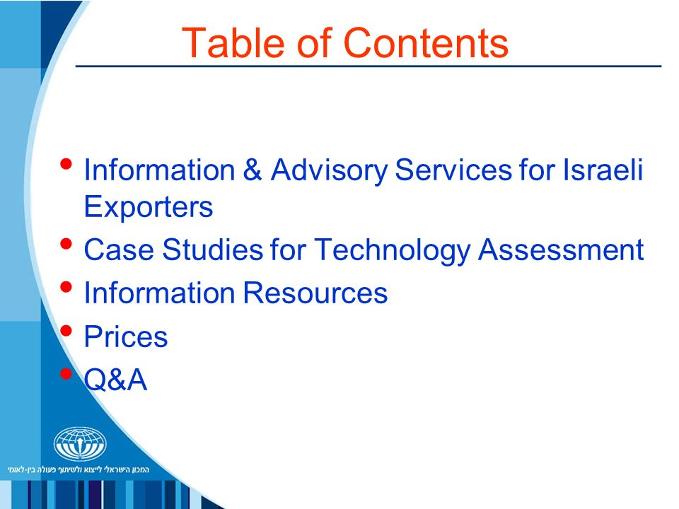 Table of Contents Information & Advisory Services for Israeli Exporters Case Studies for Technology Assessment Information Resources Prices Q&A