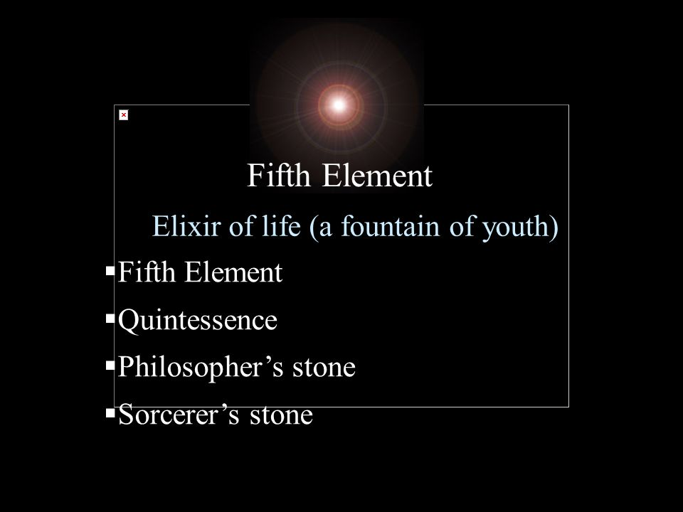 Elixir of life (a fountain of youth) Fifth Element Quintessence Philosophers stone Sorcerers stone