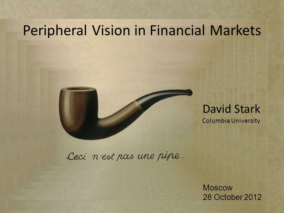 David Stark Columbia University Moscow 28 October 2012 Peripheral Vision in Financial Markets