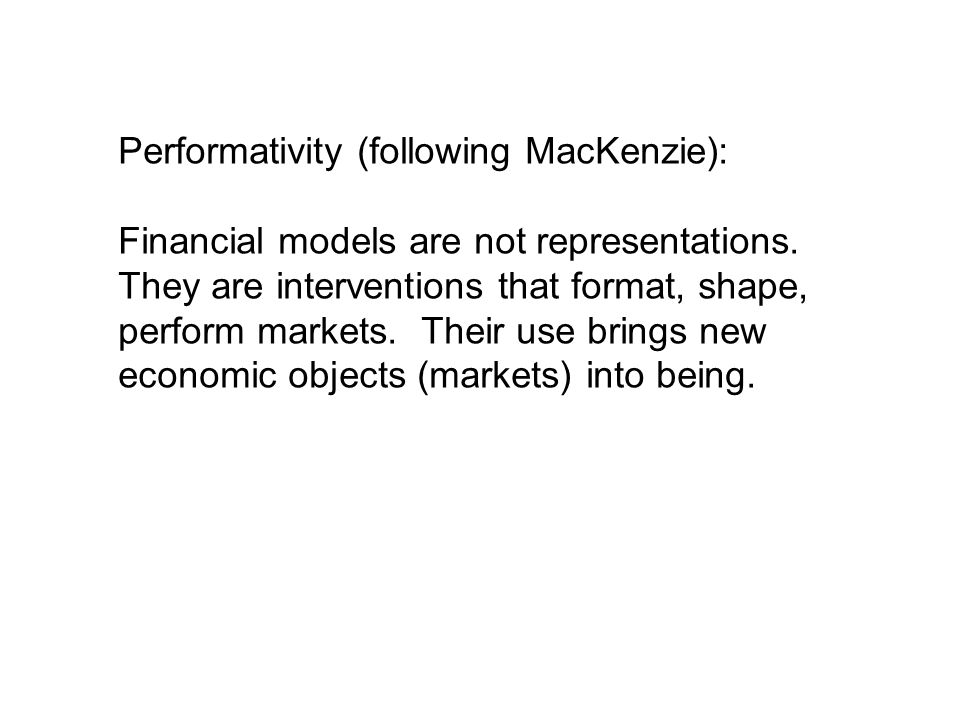 Performativity (following MacKenzie): Financial models are not representations.