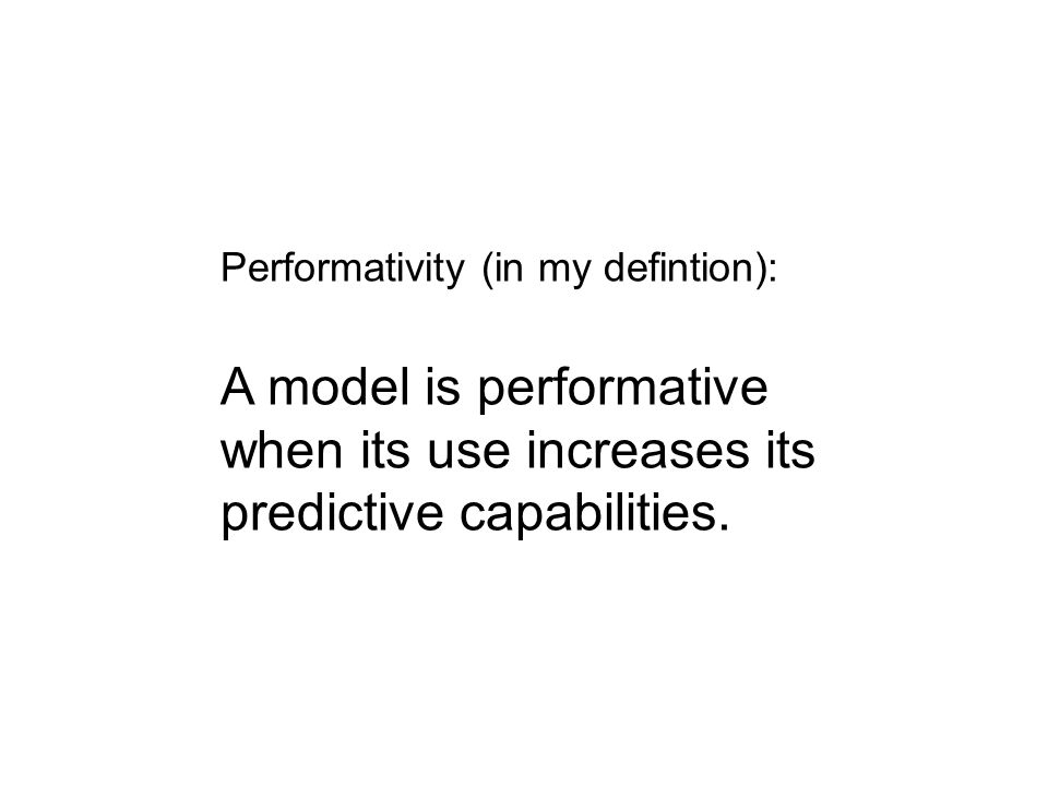 Performativity (in my defintion): A model is performative when its use increases its predictive capabilities.
