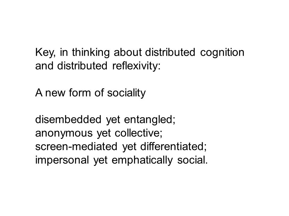 Key, in thinking about distributed cognition and distributed reflexivity: A new form of sociality disembedded yet entangled; anonymous yet collective; screen-mediated yet differentiated; impersonal yet emphatically social.