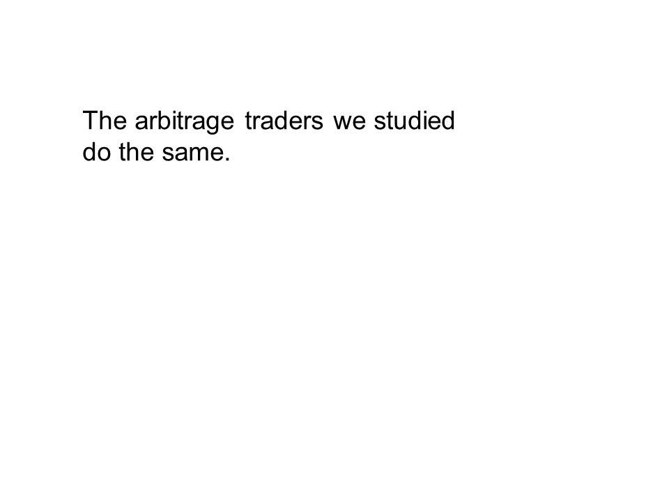 The arbitrage traders we studied do the same.