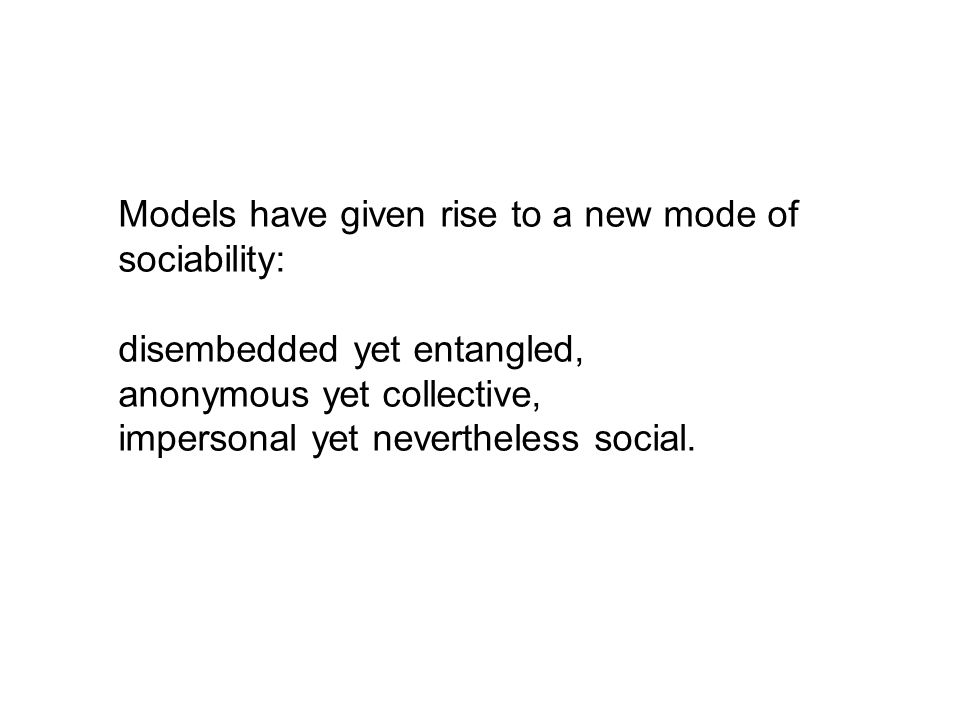 Models have given rise to a new mode of sociability: disembedded yet entangled, anonymous yet collective, impersonal yet nevertheless social.