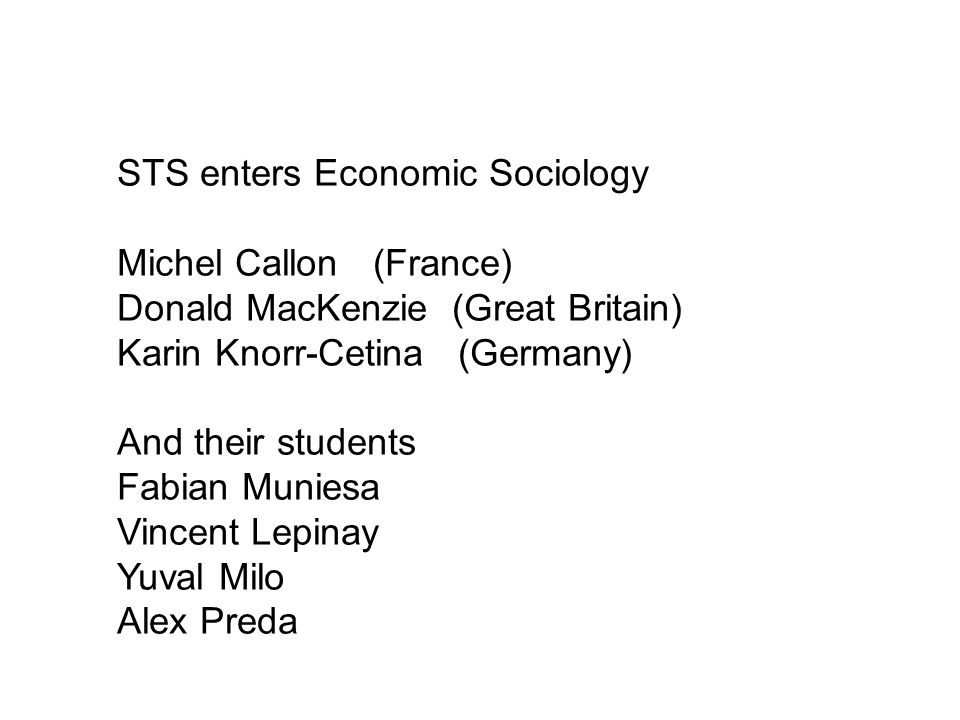 STS enters Economic Sociology Michel Callon (France) Donald MacKenzie (Great Britain) Karin Knorr-Cetina (Germany) And their students Fabian Muniesa Vincent Lepinay Yuval Milo Alex Preda
