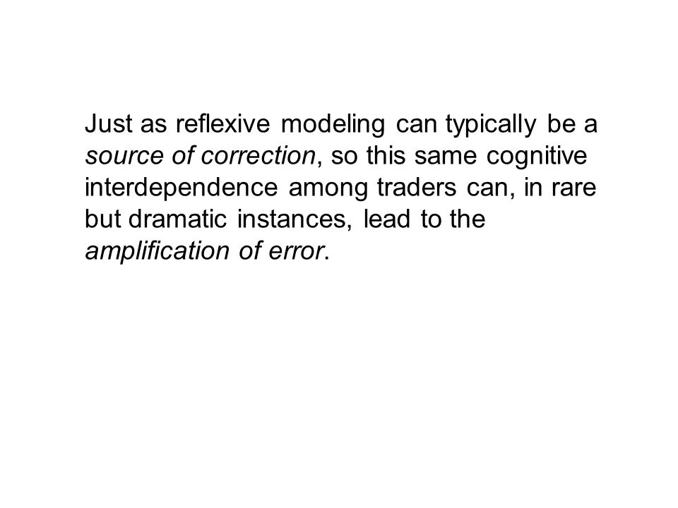Just as reflexive modeling can typically be a source of correction, so this same cognitive interdependence among traders can, in rare but dramatic instances, lead to the amplification of error.