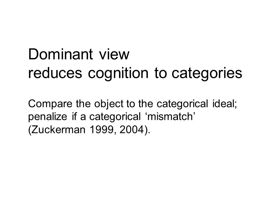 Dominant view reduces cognition to categories Compare the object to the categorical ideal; penalize if a categorical mismatch (Zuckerman 1999, 2004).