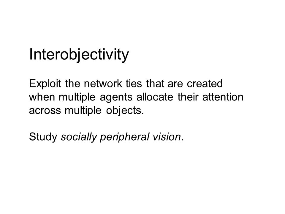 Interobjectivity Exploit the network ties that are created when multiple agents allocate their attention across multiple objects.