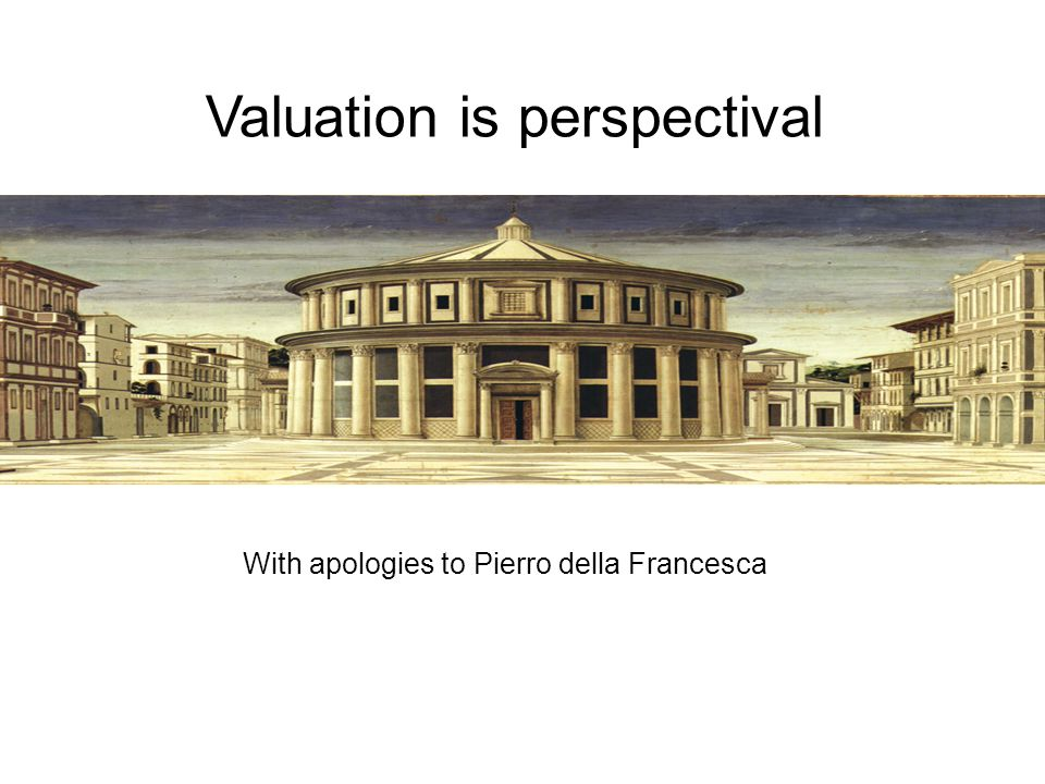 Valuation is perspectival With apologies to Pierro della Francesca