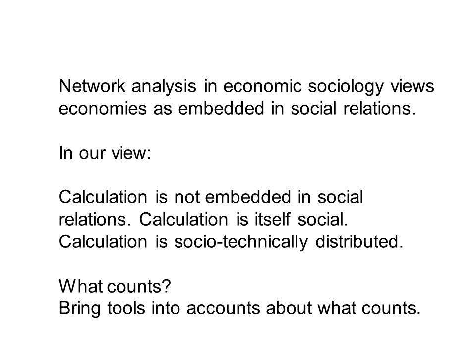 Network analysis in economic sociology views economies as embedded in social relations.