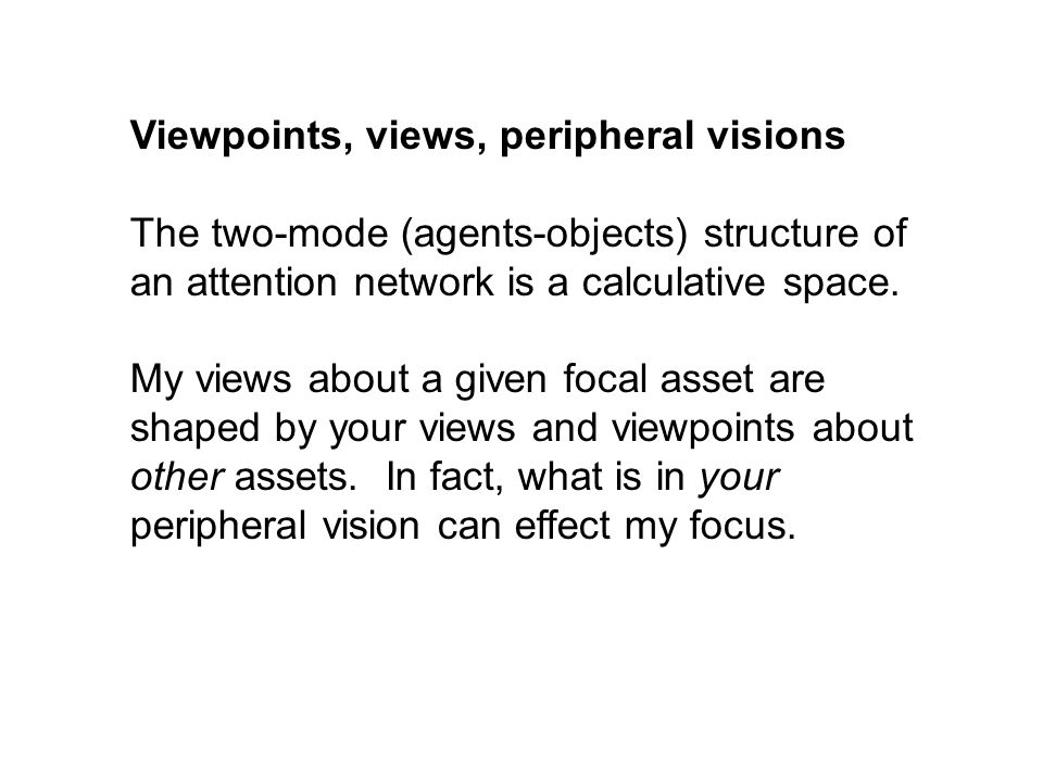 Viewpoints, views, peripheral visions The two-mode (agents-objects) structure of an attention network is a calculative space.