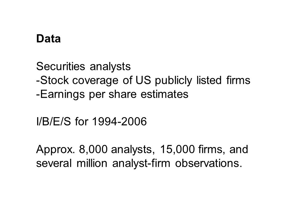 Data Securities analysts -Stock coverage of US publicly listed firms -Earnings per share estimates I/B/E/S for 1994-2006 Approx.