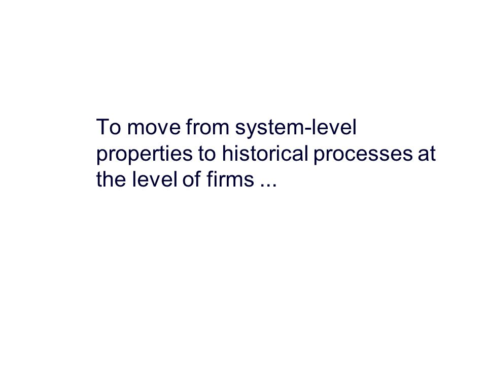To move from system-level properties to historical processes at the level of firms...