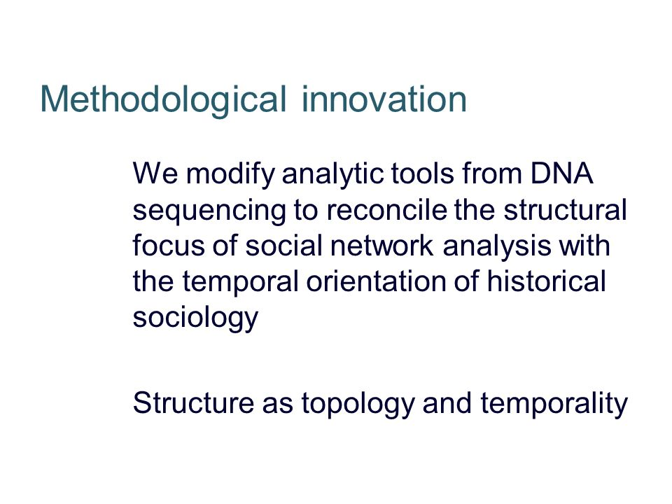Methodological innovation We modify analytic tools from DNA sequencing to reconcile the structural focus of social network analysis with the temporal orientation of historical sociology Structure as topology and temporality