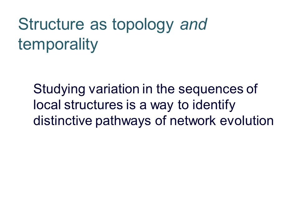 Structure as topology and temporality Studying variation in the sequences of local structures is a way to identify distinctive pathways of network evolution