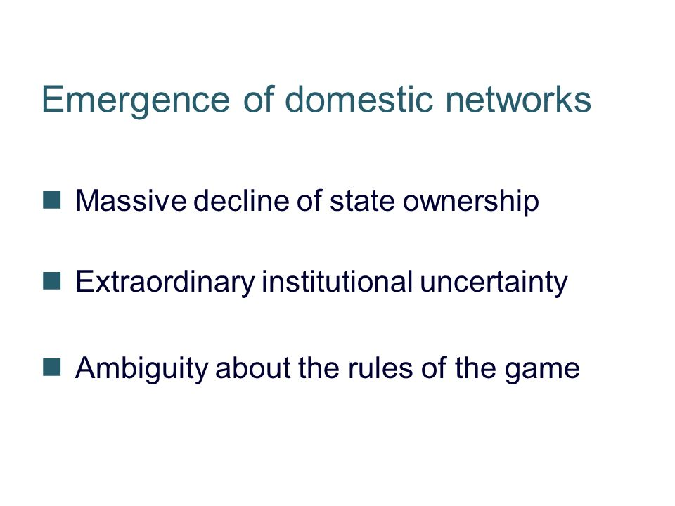 Emergence of domestic networks Massive decline of state ownership Extraordinary institutional uncertainty Ambiguity about the rules of the game