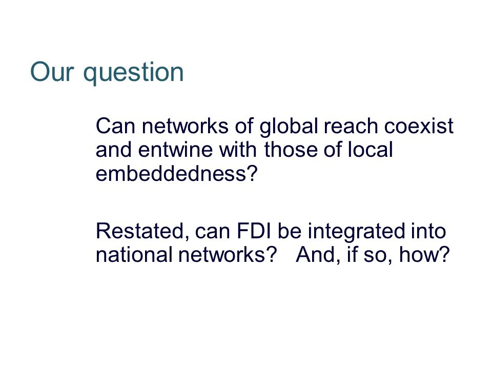 Our question Can networks of global reach coexist and entwine with those of local embeddedness.